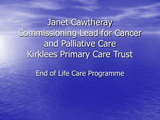 Janet Cawtheray Commissioning Lead for Cancer and Palliative Care Kirklees Primary Care Trust