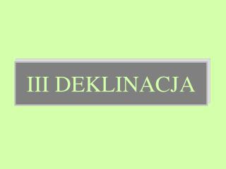 III DEKLINACJA