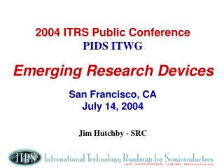 2004 ITRS Public Conference PIDS ITWG Emerging Research Devices San Francisco, CA July 14, 2004