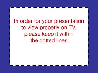 In order for your presentation to view properly on TV, please keep it within  the dotted lines.