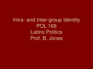 Intra- and Inter-group Identity POL 168 Latino Politics Prof. B. Jones