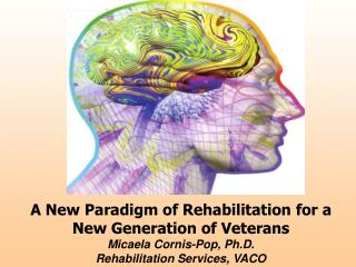 A New Paradigm of Rehabilitation for a New Generation of Veterans  Micaela Cornis-Pop, Ph.D. Rehabilitation Services, VA