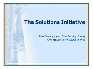 The Solutions Initiative Transforming Lives, Transforming Society One Student, One Idea at a Time