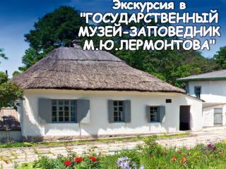 """Экскурсия в """"ГОСУДАРСТВЕННЫЙ  МУЗЕЙ-ЗАПОВЕДНИК М.Ю.ЛЕРМОНТОВА """""""