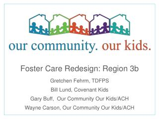 Foster Care  Redesign: Region 3b Gretchen  Fehrm ,  TDFPS Bill Lund, Covenant Kids