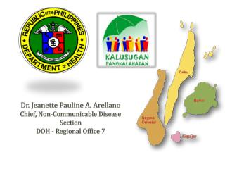 Dr. Jeanette Pauline A. Arellano Chief, Non-Communicable Disease Section DOH - Regional Office  7