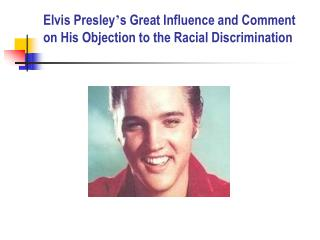 Elvis Presley ' s Great Influence and Comment on His Objection to the Racial Discrimination