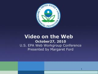 Video on the Web October27, 2010 U.S. EPA Web Workgroup Conference Presented by Margaret Ford
