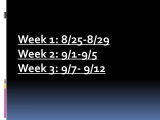 Week 1: 8/25-8/29 Week 2: 9/1-9/5 Week 3: 9/7- 9/12
