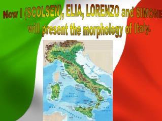 Now I (SCOLSEN), ELIA, LORENZO and SIMONE        will present the morphology of Italy.