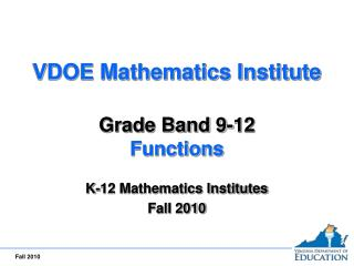 VDOE Mathematics Institute  Grade Band 9-12 Functions  K-12 Mathematics Institutes Fall 2010