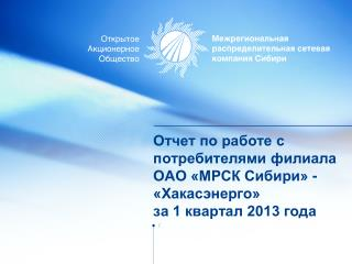 Отчет по работе с потребителями филиала ОАО «МРСК Сибири» - «Хакасэнерго» за 1 квартал 2013 года