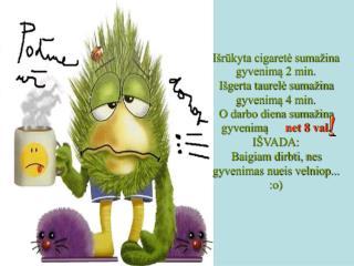 Išrūkyta cigaretė sumažina gyvenimą 2 min. Išgerta taurelė sumažina gyvenimą 4 min.