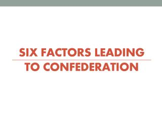 SIX FACTORS LEADING TO CONFEDERATION