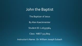 John the Baptist The Baptizer of  Jesus By Alan Kaeckmeister Student ID:  L26337964