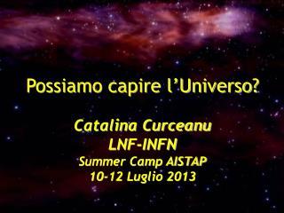 Possiamo capire l'Universo? Catalina Curceanu LNF-INFN Summer Camp AISTAP 10-12 Luglio 2013