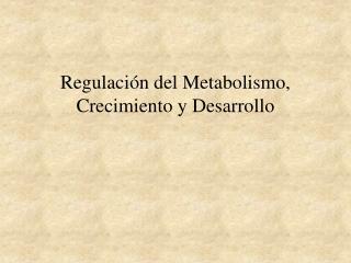 Regulación del Metabolismo, Crecimiento y Desarrollo