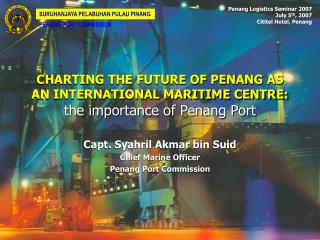 CHARTING THE FUTURE OF PENANG AS AN INTERNATIONAL MARITIME CENTRE: the importance of Penang Port