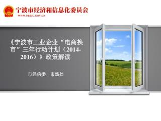 """《 宁波市工业企业""""电商换市""""三年行动计划( 2014-2016 ) 》 政策解读"""