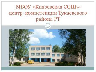 МБОУ « Князевская  СОШ»-центр  компетенции  Тукаевского  района РТ