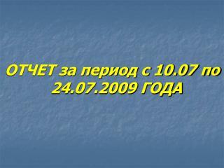 ОТЧЕТ за период с 10.07 по 24.07.2009 ГОДА