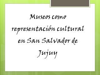 Museos como representaci�n cultural en San Salvador de Jujuy