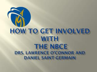 HOW TO GET INVOLVED WITH THE  NBCE Drs. Lawrence O'Connor and Daniel Saint-Germain
