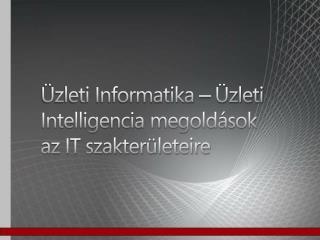 Üzleti Informatika – Üzleti Intelligencia megoldások az IT szakterületeire