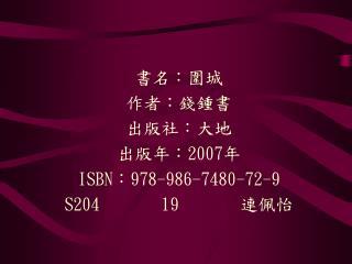 書名:圍城 作者:錢鍾書 出版社:大地 出版年:2007年 ISBN:978-986-7480-72-9 S204       19        連佩怡