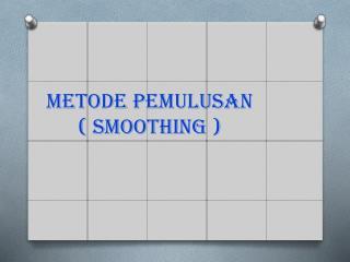 METODE PEMULUSAN ( SMOOTHING )