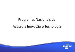 Programas Nacionais de Acesso a Inovação e Tecnologia