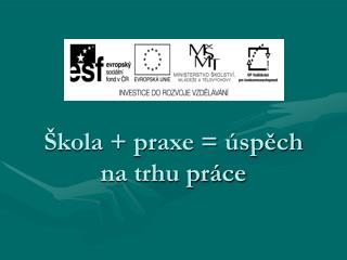 �kola + praxe = �sp?ch na trhu pr�ce