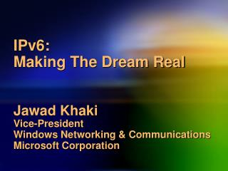 IPv6:  Making The Dream Real Jawad Khaki Vice-President