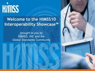 Welcome to the HIMSS10 Interoperability Showcase™ brought to you by HIMSS, IHE and the