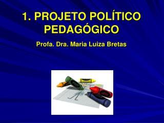 1. PROJETO POL TICO PEDAG GICO Profa. Dra. Maria Luiza Bretas