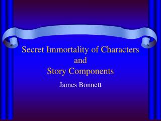 Secret Immortality of Characters and Story Components