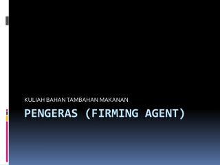 PENGERAS (FIRMING agent)