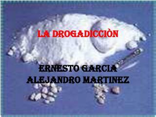 LA DROGADICCIÒN  ERNESTO GARCIA  ALEJANDRO MARTINEZ