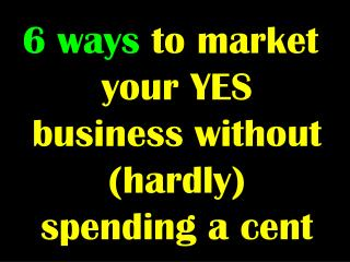 6 ways  to market your YES business without (hardly) spending a cent