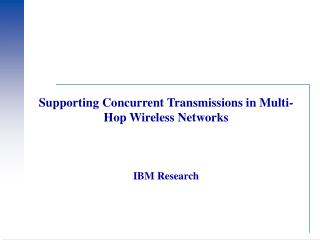 Supporting Concurrent Transmissions in Multi-Hop Wireless Networks IBM Research