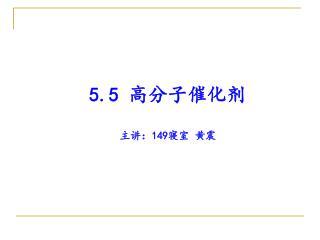 5.5  高分子催化剂 主讲: 149 寝室 黄震