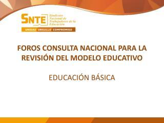FOROS CONSULTA NACIONAL PARA LA REVISIÓN DEL MODELO EDUCATIVO EDUCACIÓN BÁSICA