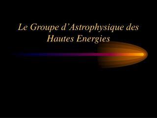 Le Groupe d'Astrophysique des Hautes Energies