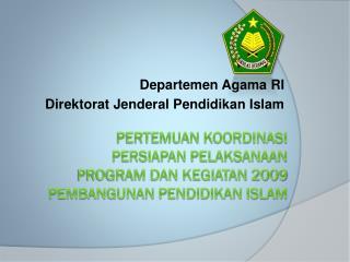 PERTEMUAN KOORDINASI PERSIAPAN PELAKSANAAN  PROGRAM DAN KEGIATAN 2009 PEMBANGUNAN PENDIDIKAN ISLAM
