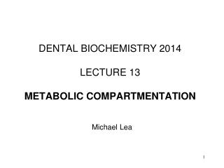 DENTAL BIOCHEMISTRY 2014 LECTURE 13 METABOLIC COMPARTMENTATION