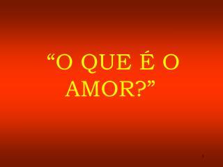 """""""O QUE É O AMOR?"""""""