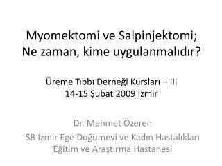 Myomektomi ve Salpinjektomi; Ne zaman, kime uygulanmalidir   reme Tibbi Dernegi Kurslari   III  14-15 Subat 2009 Izmir