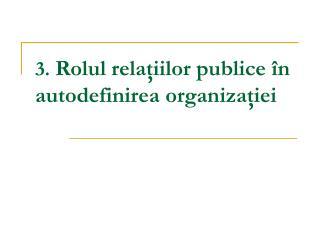 3.  Rolul relaţiilor publice în autodefinirea organizaţiei