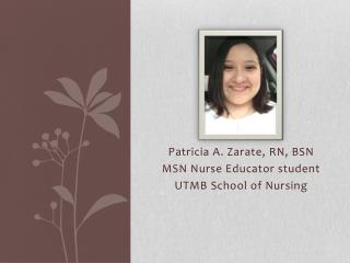 Patricia A. Zarate, RN, BSN MSN Nurse Educator student UTMB School of Nursing