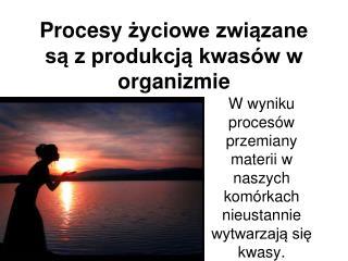 Procesy  życiowe związane są z produkcją kwasów w organizmie